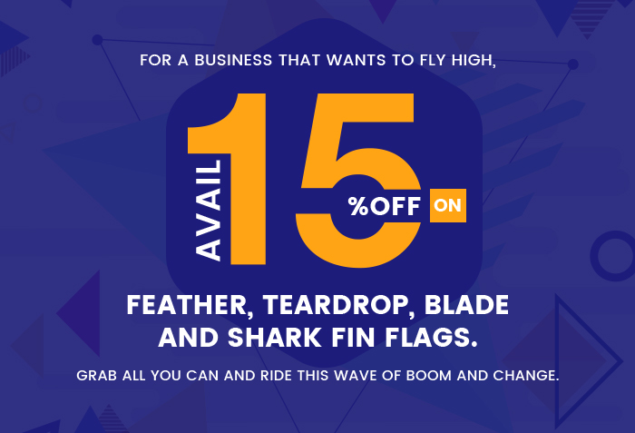 For a business that wants to fly high, avail 15% off on Feather, Teardrop, Blade and Shark Fin flags. Grab all you can and ride this wave of boom and change.
